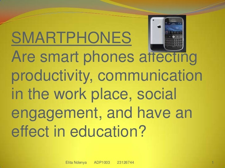 SMARTPHONESAre smart phones affecting productivity, communication in the work place, social engagement, and have an effect...