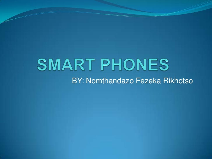 SMART PHONES<br />BY: Nomthandazo Fezeka Rikhotso<br />