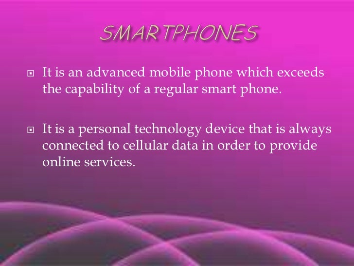 SMARTPHONES<br />It is an advanced mobile phone which exceeds the capability of a regular smart phone.<br />It is a person...