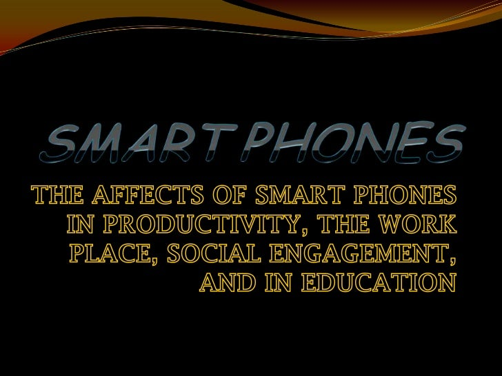 SMARTPHONES<br />THE AFFECTS OF SMART PHONES IN PRODUCTIVITY, THE WORK PLACE, SOCIAL ENGAGEMENT, AND IN EDUCATION<br />