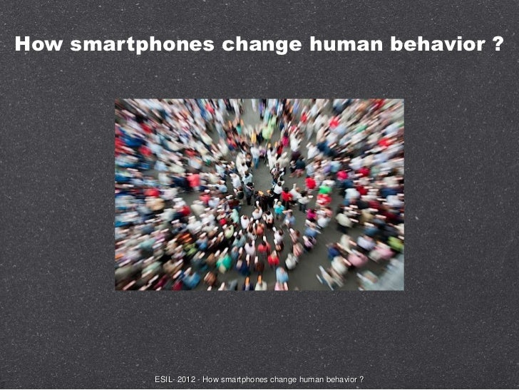 How smartphones change human behavior ?           ESIL- 2012 - How smartphones change human behavior ?