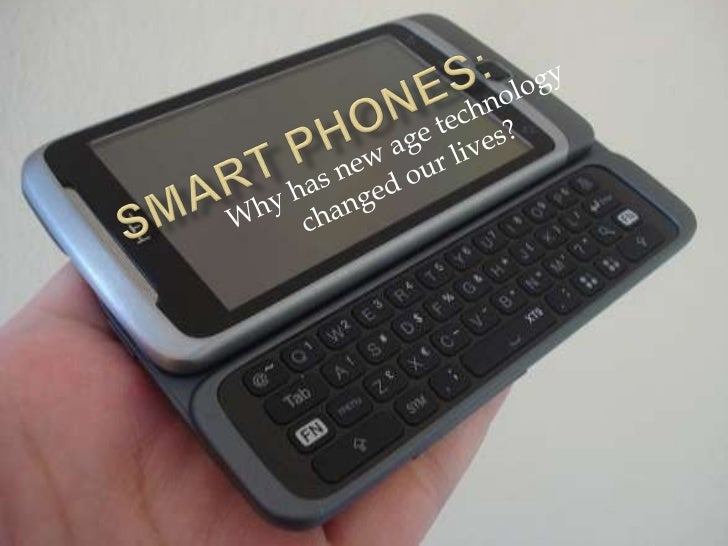 Smart phones:<br />Why has new age technology changed our lives?<br />