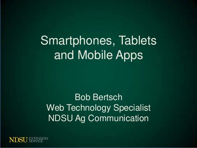 Smartphones, Tablets  and Mobile Apps       Bob Bertsch Web Technology Specialist NDSU Ag Communication