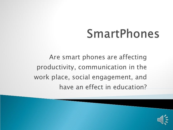 Are smart phones are affecting productivity, communication in the work place, social engagement, and have an effect in edu...