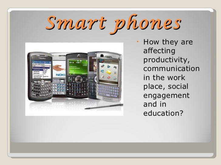 Smart phones <ul><li>How they are affecting productivity, communication in the work place, social engagement and in educat...