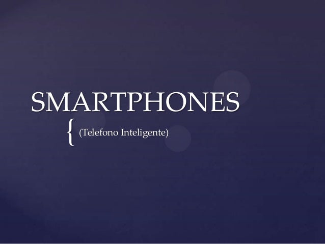 SMARTPHONES  {  (Telefono Inteligente)
