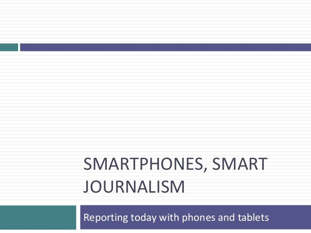 SMARTPHONES, SMARTJOURNALISMReporting today with phones and tablets