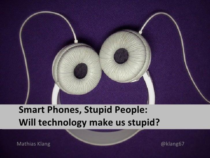 Smart Phones, Stupid People:Will technology make us stupid?Mathias Klang                     @klang67
