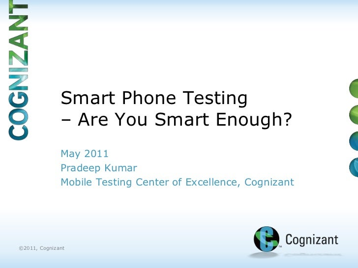 Smart Phone Testing – Are You Smart Enough?<br />May 2011<br />Pradeep Kumar<br />Mobile Testing Center of Excellence, Cog...