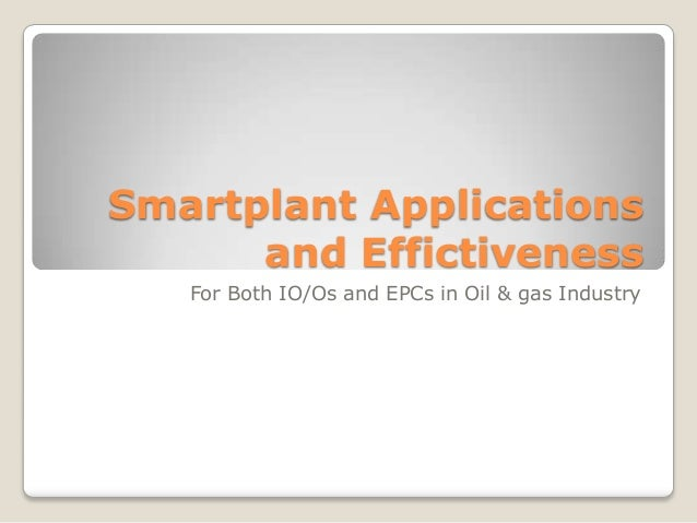 Smartplant Applications and Effictiveness For Both IO/Os and EPCs in Oil & gas Industry