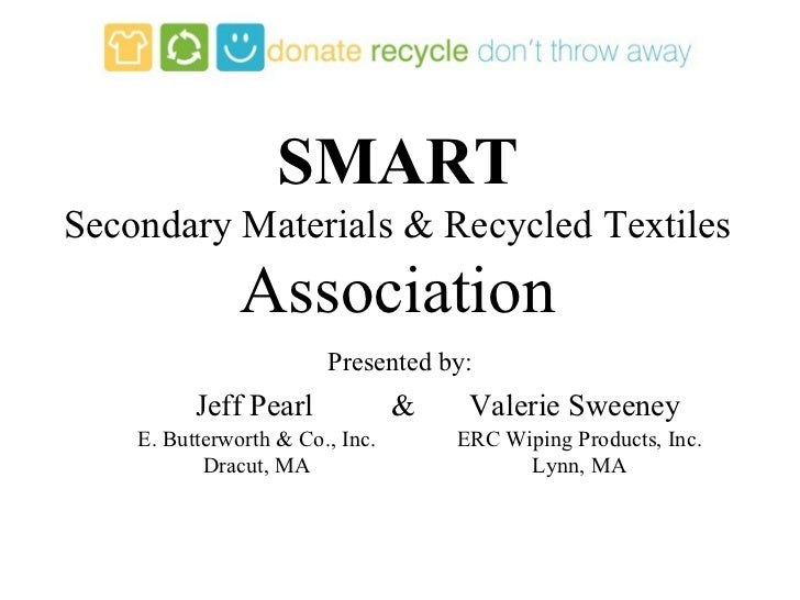 SMART Secondary Materials & Recycled Textiles Association Jeff Pearl  &  Valerie Sweeney Presented by: E. Butterworth & Co...
