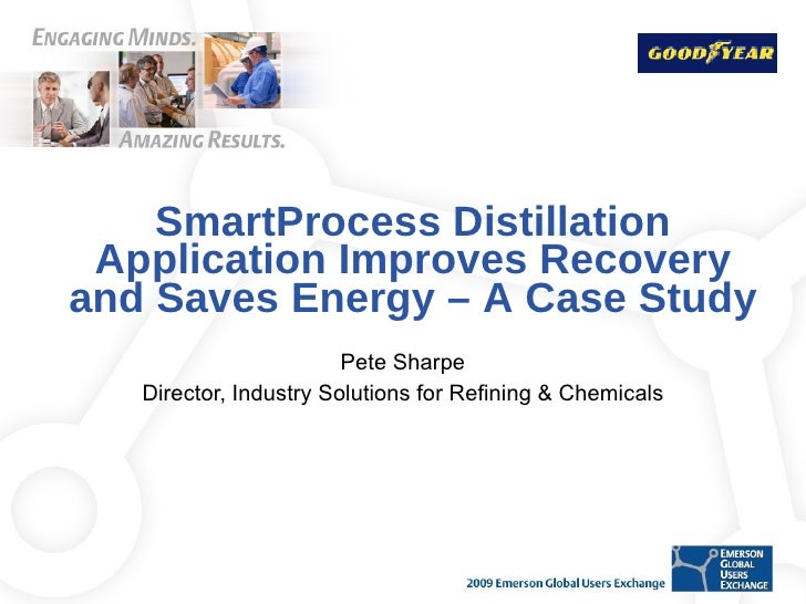 SmartProcess Distillation Application Improves Recovery and Saves Energy – A Case Study Pete Sharpe Director, Industry Sol...