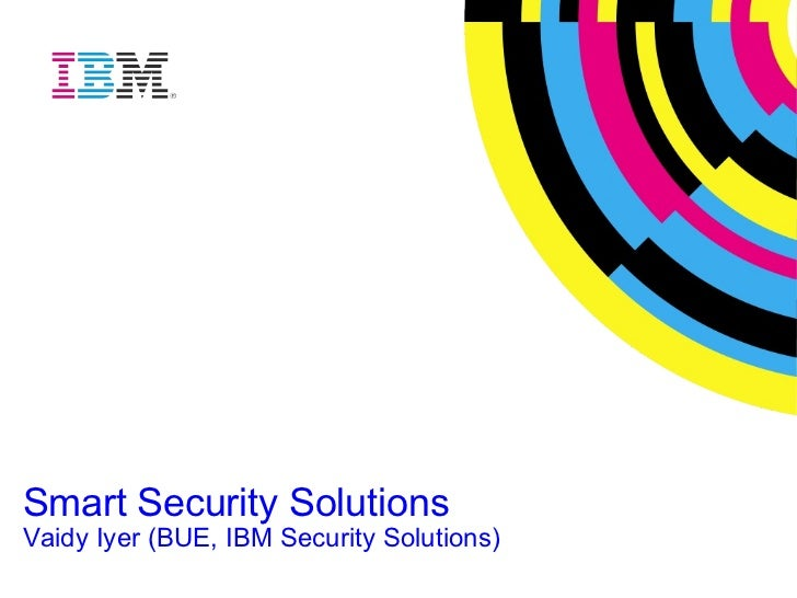 Smart Security Solutions Vaidy Iyer (BUE, IBM Security Solutions)