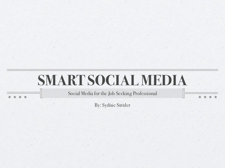 SMART SOCIAL MEDIA   Social Media for the Job Seeking Professional                By: Sydnie Strider