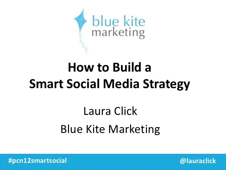 How to Build a      Smart Social Media Strategy                   Laura Click               Blue Kite Marketing#pcn12smart...