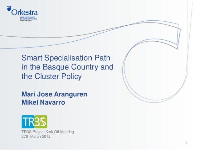 Smart Specialisation Pathin the Basque Country andthe Cluster PolicyMari Jose ArangurenMikel NavarroTR3S Project Kick Off ...