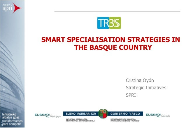 SMART SPECIALISATION STRATEGIES IN        THE BASQUE COUNTRY                    Cristina Oyón                    Strategic...