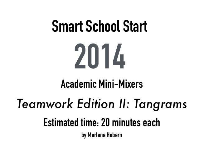 Smart School Start 2014 Academic Mini-Mixers Teamwork Edition II: Tangrams Estimated time: 20 minutes each by Marlena Hebe...