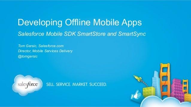 Developing Offline Mobile Apps Salesforce Mobile SDK SmartStore and SmartSync Tom Gersic, Salesforce.com Director, Mobile ...