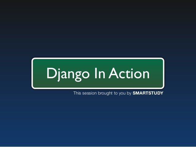 Django In Action    This session brought to you by SMARTSTUDY