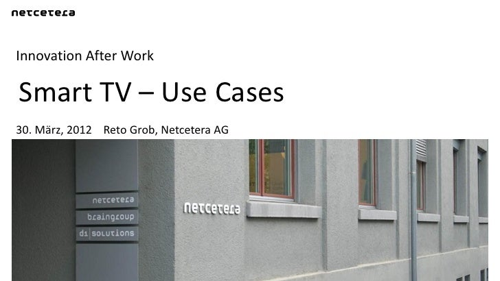 Innovation After WorkSmart TV – Use Cases30. März, 2012 Reto Grob, Netcetera AG
