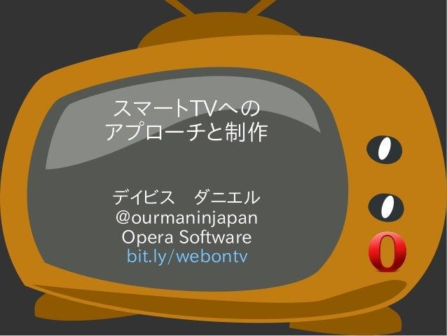 スマートTVへのアプローチと制作デイビス ダニエル@ourmaninjapan Opera Software bit.ly/webontv