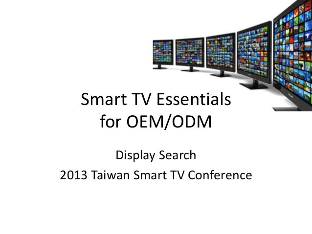 Smart TV Essentials for OEM/ODM Display Search 2013 Taiwan Smart TV Conference