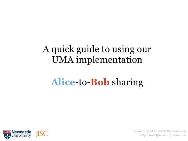 A quick guide to using our  UMA implementation Alice-to-Bob sharing                     smartproject / newcastle universit...