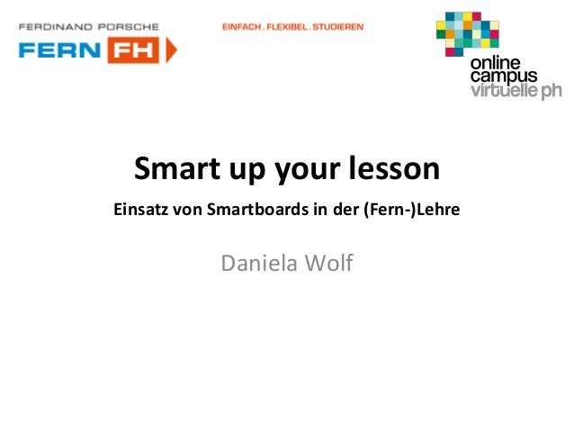 Smart up your lesson Einsatz von Smartboards in der (Fern-)Lehre Daniela Wolf