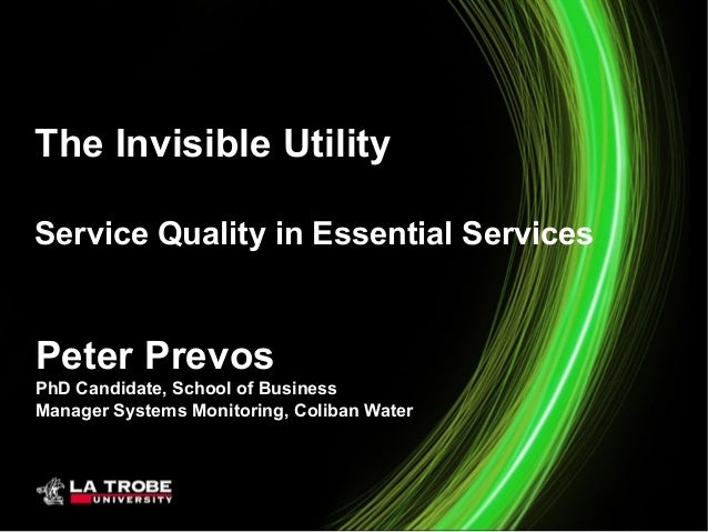 The Invisible Utility Service Quality in Essential Services  Peter Prevos PhD Candidate, School of Business Manager System...