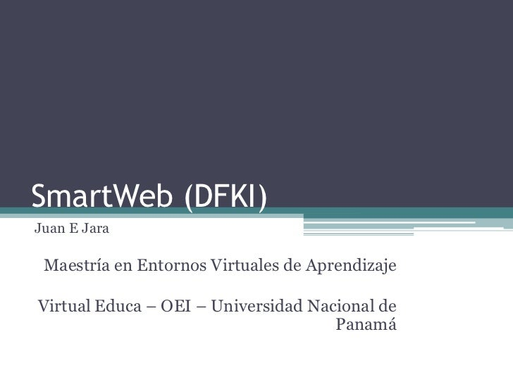 SmartWeb (DFKI)Juan E Jara Maestría en Entornos Virtuales de AprendizajeVirtual Educa – OEI – Universidad Nacional de     ...