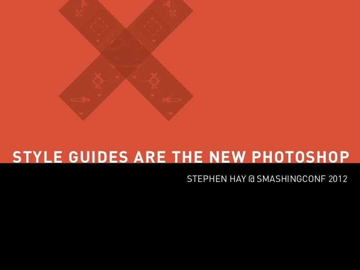 STYLE GUIDES ARE THE NEW PHOTOSHOP                 STEPHEN HAY @ SMASHINGCONF 2012