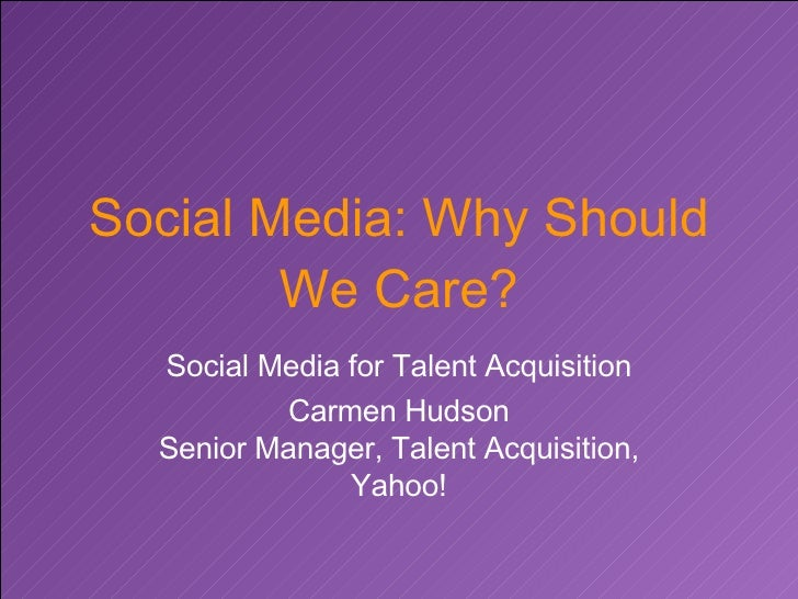 Social Media: Why Should We Care? Social Media for Talent Acquisition Carmen Hudson Senior Manager, Talent Acquisition, Ya...