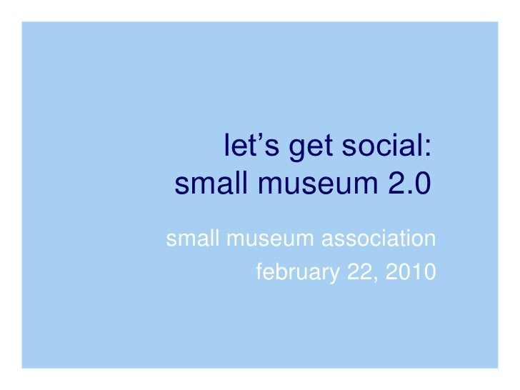 small museum association<br />february 22, 2010<br />let's get social: small museum 2.0<br />