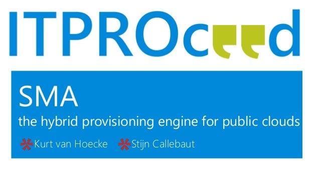 SMA the hybrid provisioning engine for public clouds Kurt van Hoecke Stijn Callebaut
