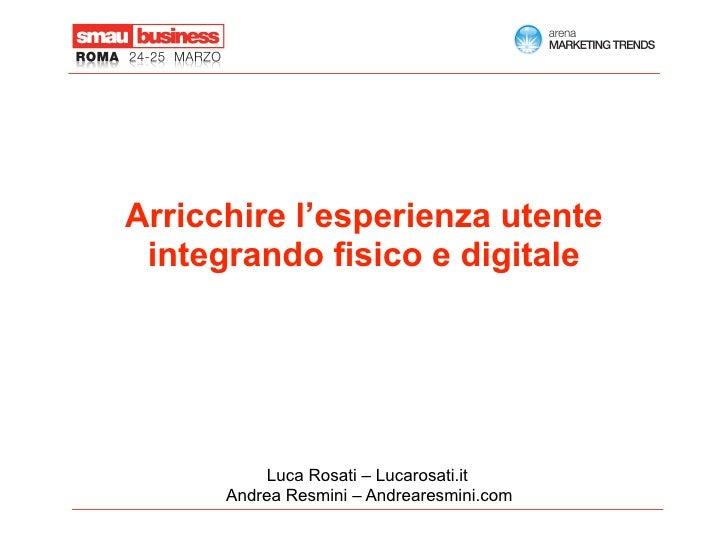 Arricchire l'esperienza utente  integrando fisico e digitale               Luca Rosati – Lucarosati.it       Andrea Resmin...