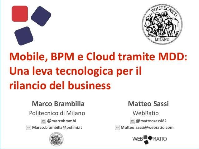 Mobile, BPM e Cloud tramite MDD: Una leva tecnologica per il rilancio del business Marco Brambilla Politecnico di Milano @...