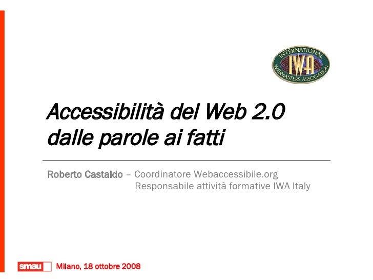 Accessibilità del Web 2.0  dalle parole ai fatti Roberto Castaldo  – Coordinatore Webaccessibile.org   Responsabile attivi...
