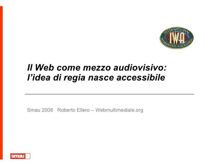 Il Web come mezzo audiovisivo: l'idea di regia nasce accessibile Smau 2008  Roberto Ellero – Webmultimediale.org