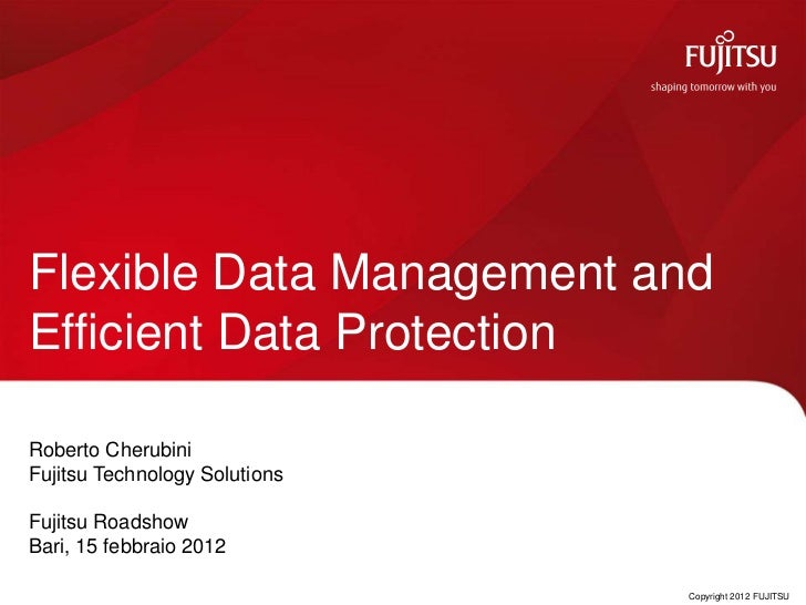 Flexible Data Management andEfficient Data ProtectionRoberto CherubiniFujitsu Technology SolutionsFujitsu RoadshowBari, 15...