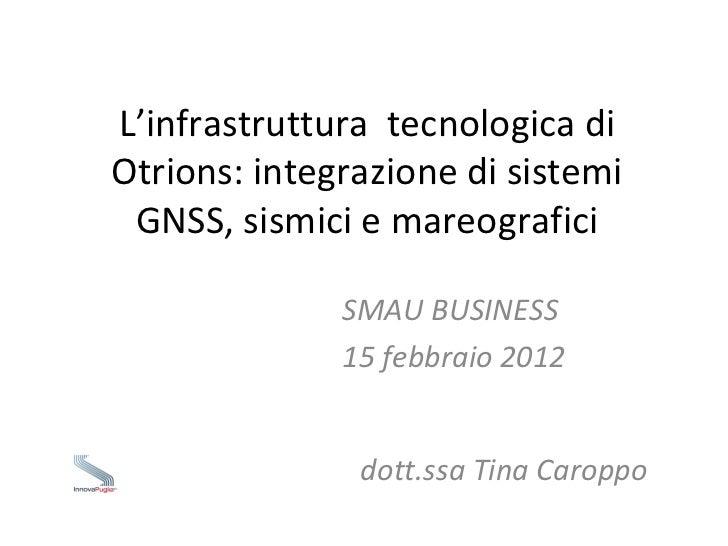 L'infrastruttura  tecnologica di Otrions: integrazione di sistemi GNSS, sismici e mareografici SMAU BUSINESS  15 febbraio ...