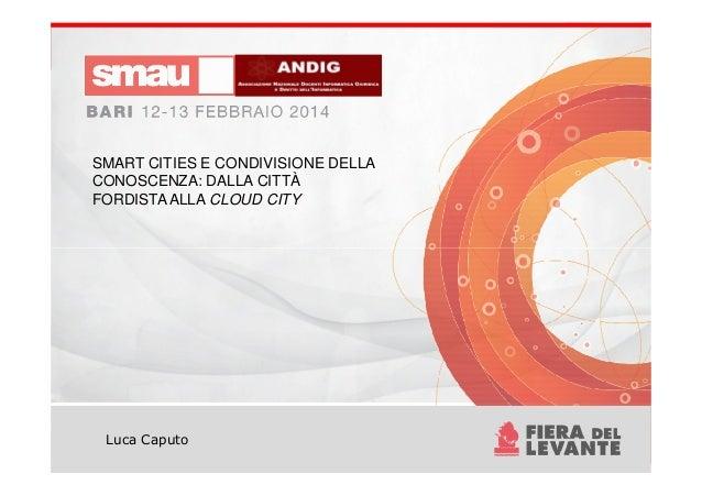 SMART CITIES E CONDIVISIONE DELLA CONOSCENZA: DALLA CITTÀ FORDISTAALLA CLOUD CITY Luca Caputo