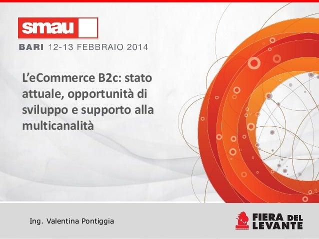 L'eCommerce B2c: stato attuale, opportunità di sviluppo e supporto alla multicanalità  Ing. Valentina Pontiggia  Titolo de...