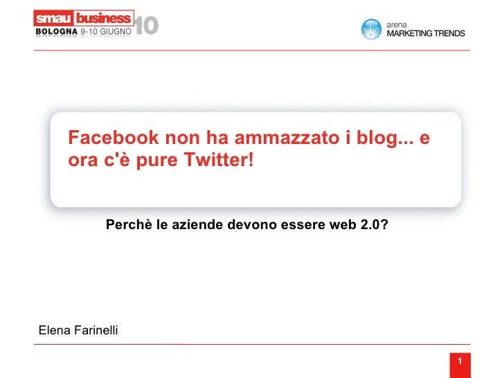 Facebook non ha ammazzato i blog... e ora c'è pure Twitter!    <ul><ul><li>Perchè le aziende devono essere web 2.0?  </li>...