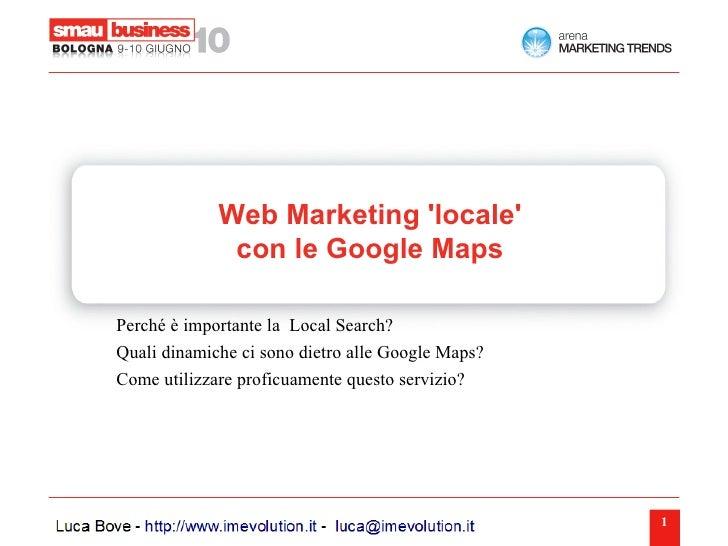 Web Marketing 'locale'               con le Google Maps  Perché è importante la Local Search? Quali dinamiche ci sono diet...