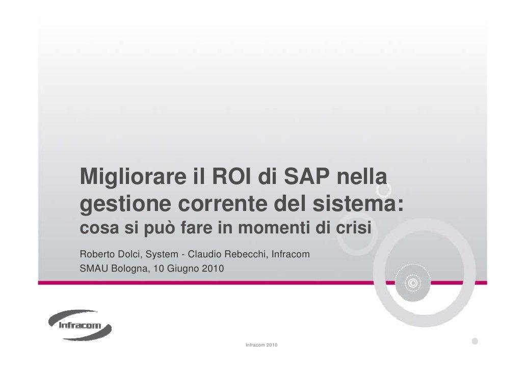 Migliorare il ROI di SAP nella gestione corrente del sistema: cosa si può fare in momenti di crisi Roberto Dolci, System -...