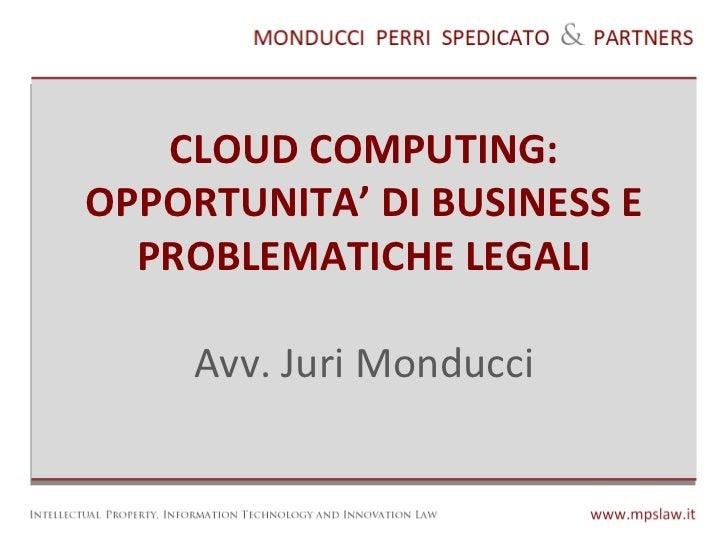 CLOUD COMPUTING: OPPORTUNITA' DI BUSINESS E PROBLEMATICHE LEGALI Avv. Juri Monducci