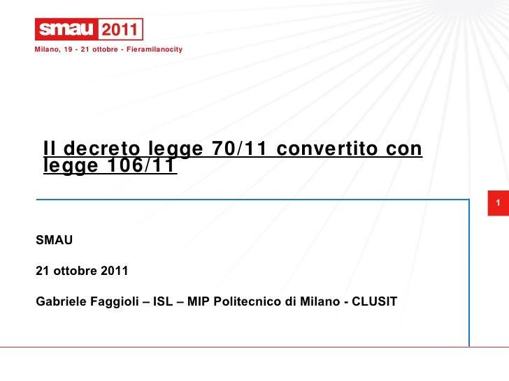 Il decreto legge 70/11 convertito con legge 106/11 SMAU 21 ottobre 2011 Gabriele Faggioli – ISL – MIP Politecnico di Milan...