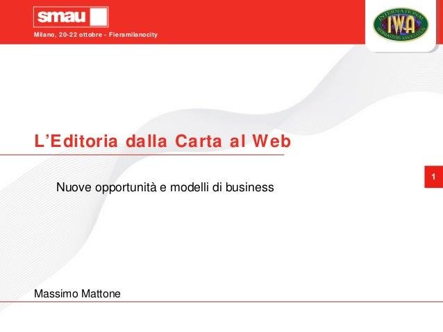Milano, 20-22 ottobre - Fieramilanocity 1 L'Editoria dalla Carta al Web Nuove opportunità e modelli di business Massimo Ma...