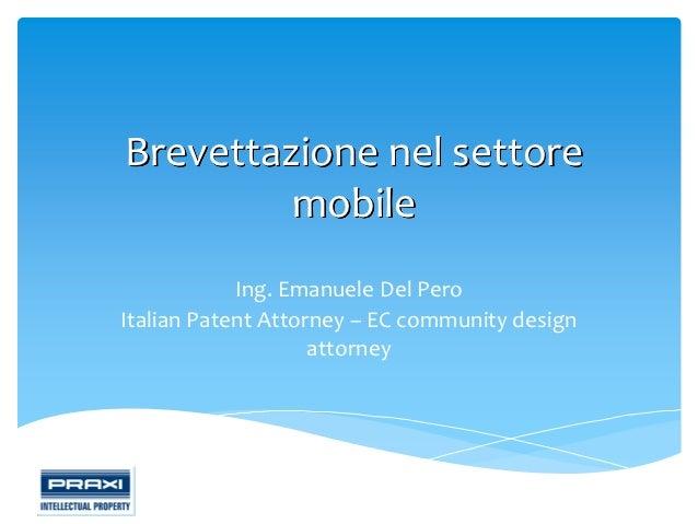 Brevettazione nel settore         mobile            Ing. Emanuele Del PeroItalian Patent Attorney – EC community design   ...